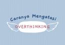 Gimana sih Cara Mengatasi Overthinking?
